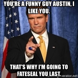 arnold schwarzenegger - You're a funny guy Austin, I like you. That's why I'm going to fateseal you last.