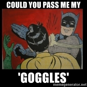 Batman Slappp - Could you pass me my  'goggles'