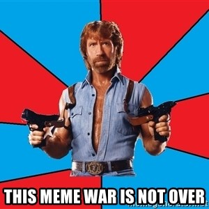 Chuck Norris  - This meme war is not over