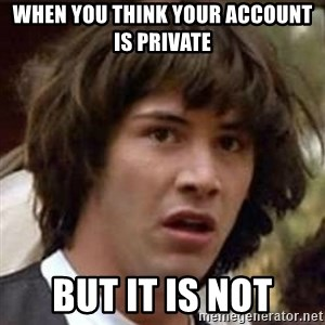 Conspiracy Keanu - when you think your account is private but it is not
