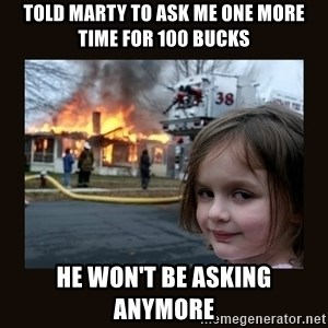 burning house girl - told Marty to ask me one more time for 100 bucks he won't be asking anymore