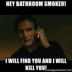 liam neeson taken - Hey Bathroom smoker! i will find you and i will kill you!