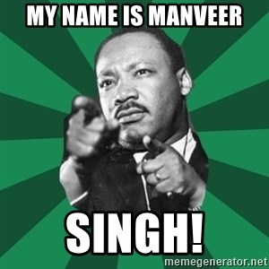 Martin Luther King jr.  - My name is manveer Singh!