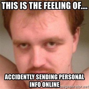 Friendly creepy guy - this is the feeling of.... accidently sending personal info online