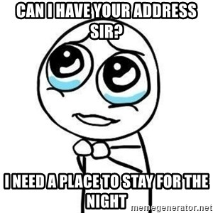 Please guy - can i have your address sir? i need a place to stay for the night