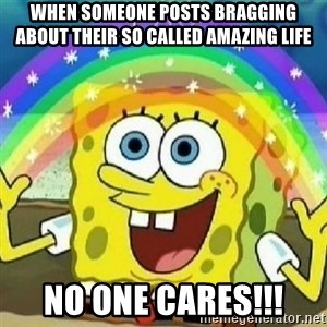Spongebob - Nobody Cares! - When someone posts bragging about their so called amazing life No one cares!!!