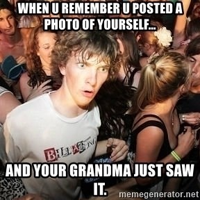 Sudden Realization Ralph - when u remember u posted a photo of yourself... and your grandma just saw it.