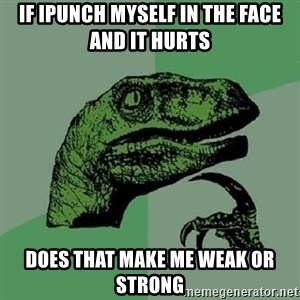 Philosoraptor - If Ipunch myself in the face and it hurts  Does that make me weak or strong