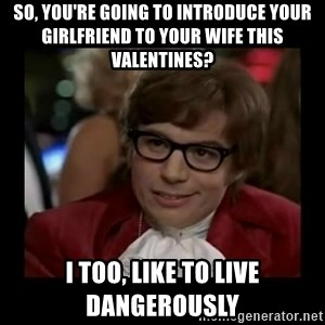 Dangerously Austin Powers - So, you're going to introduce your girlfriend to your wife this Valentines? I too, like to live dangerously