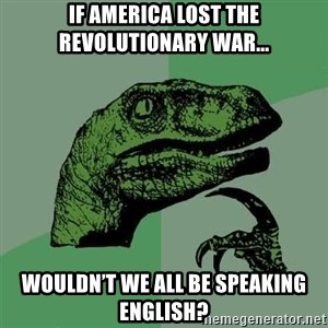Raptor - If america lost the revolutionary war... Wouldn't we all be speaking English?