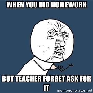 Y U No - When you did homework But teacher forget ask for it