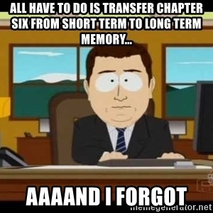 south park aand it's gone - All have to do is transfer chapter six from short term to long term memory... aaaand i forgot