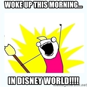 All the things - Woke up this morning... IN DISNEY WORLD!!!!