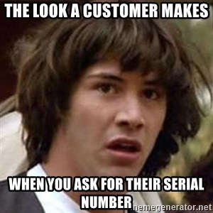Conspiracy Keanu - The Look a customer makes when you ask for their Serial number
