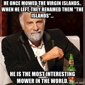 "The Most Interesting Man In The World - He once mowed the Virgin Islands.. When he left, they renamed them ""The Islands""... He is the Most Interesting Mower in the World."