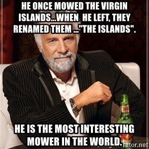 "The Most Interesting Man In The World - He once mowed the Virgin Islands...When  he left, they renamed them ...""The Islands"".    He is the Most Interesting Mower in the World."