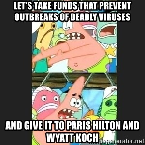 Pushing Patrick - Let's take funds that prevent outbreaks of deadly viruses and give it to Paris Hilton and Wyatt Koch