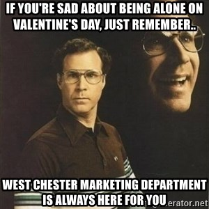 will ferrell - If you're sad about being alone on Valentine's Day, just remember.. West Chester Marketing Department is always here for you
