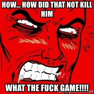 Rage Face - how... how did that not kill him WHAT THE FUCK GAME!!!!