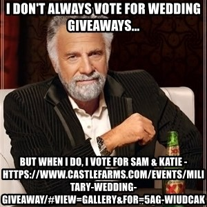 The Most Interesting Man In The World - I don't always vote for wedding giveaways... But when I do, I vote for Sam & Katie -https://www.castlefarms.com/events/military-wedding-giveaway/#view=gallery&for=5Ag-wIudcAk
