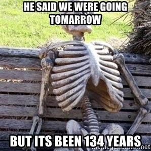 Waiting Skeleton - he said we were going tomarrow but its been 134 years