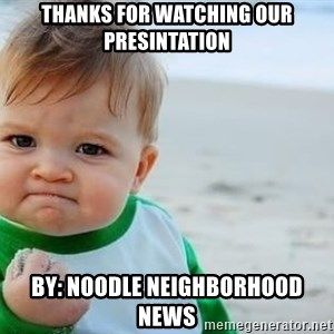 fist pump baby - Thanks for watching our presintation by: Noodle Neighborhood News
