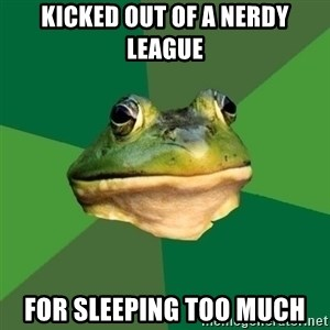 Foul Bachelor Frog - KICKED OUT OF A NERDY LEAGUE FOR SLEEPING TOO MUCH