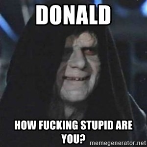 Sith Lord - Donald How fucking stupid are you?