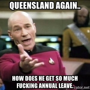 Why the fuck - Queensland again.. How does he get so much fucking annual leave.