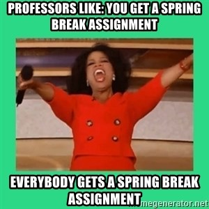 Oprah Car - PROFESSORS LIKE: You get a spring break assignment EVERYBODY GETS A SPRING BREAK ASSIGNMENT