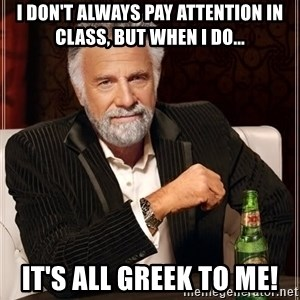 The Most Interesting Man In The World - I don't always pay attention in class, but when I do... It's all Greek to me!