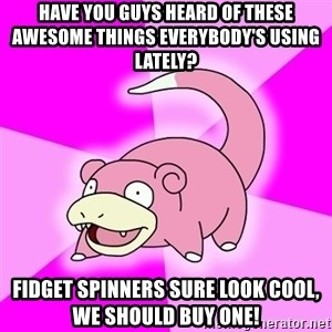 Slowpoke - have you guys heard of these awesome things everybody's using lately? fidget spinners sure look cool, we should buy one!