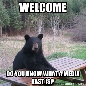 Patient Bear - welcome do you know what a media fast is?