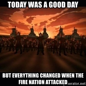 until the fire nation attacked. - Today was a good day but everything changed when the fire nation attacked