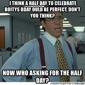 That would be great - i think a half day to celebrate Boitys Bday ould be perfect, don't you think? Now who asking for the half day?