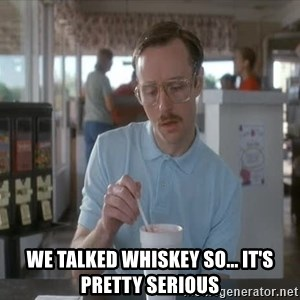 so i guess you could say things are getting pretty serious - We talked whiskey so... it's pretty serious