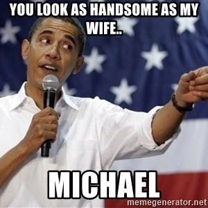 Obama You Mad - You look as handsome as my wife.. Michael