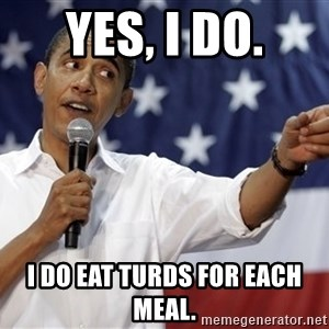 Obama You Mad - Yes, I DO. I do eat turds for each meal.