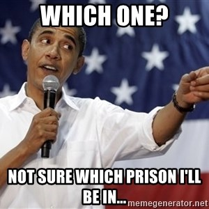 Obama You Mad - Which one? Not sure which prison I'll be in...