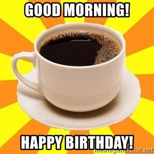 Cup of coffee - Good Morning! Happy Birthday!