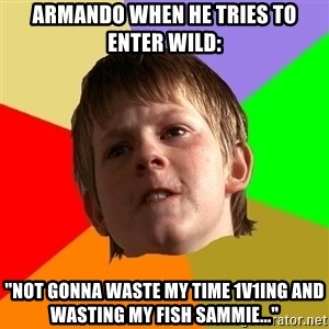 "Angry School Boy - Armando when he tries to enter wild: ""Not gonna waste my time 1v1ing and wasting my fish sammie..."""
