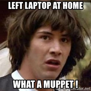 Conspiracy Keanu - Left Laptop at home What a Muppet !