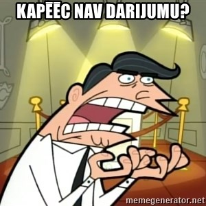 Timmy turner's dad IF I HAD ONE! - kapēēc nav darijumu?