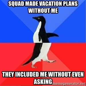 Socially Awkward to Awesome Penguin - Squad made vacation plans without me They included me without even asking