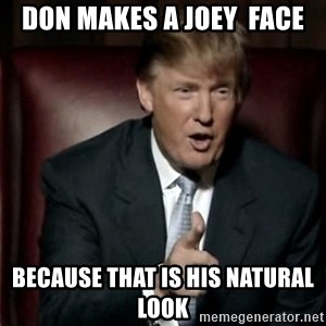 Donald Trump - Don makes a Joey  face because that is his natural look