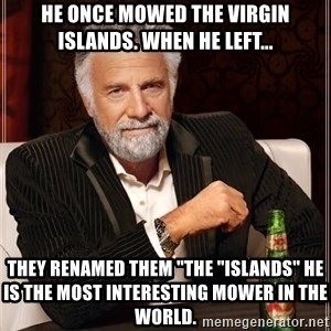 """The Most Interesting Man In The World - He once mowed the Virgin Islands. When he left... They renamed them """"the """"islands"""" he is the most interesting mower in the world."""