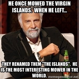 """The Most Interesting Man In The World - He once mowed the Virgin Islands.  When he left... They renamed them """"the islands"""".  He is the most interesting mower in the world."""