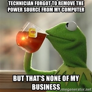 Kermit The Frog Drinking Tea - Technician forgot to remove the power source from my computer But that's none of my business