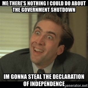 Nick Cage - me:there's nothing i could do about the government shutdown im gonna steal the declaration of independence