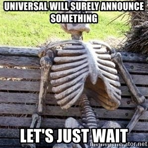 Waiting For Op - Universal will surely announce something Let's just wait